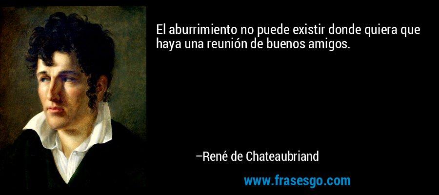 El aburrimiento no puede existir donde quiera que haya una reunión de buenos amigos. – René de Chateaubriand