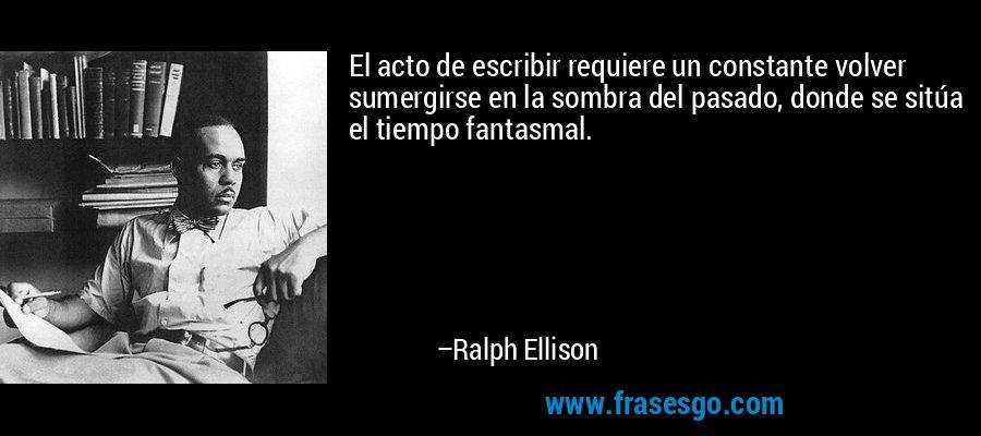 El acto de escribir requiere un constante volver sumergirse en la sombra del pasado, donde se sitúa el tiempo fantasmal. – Ralph Ellison