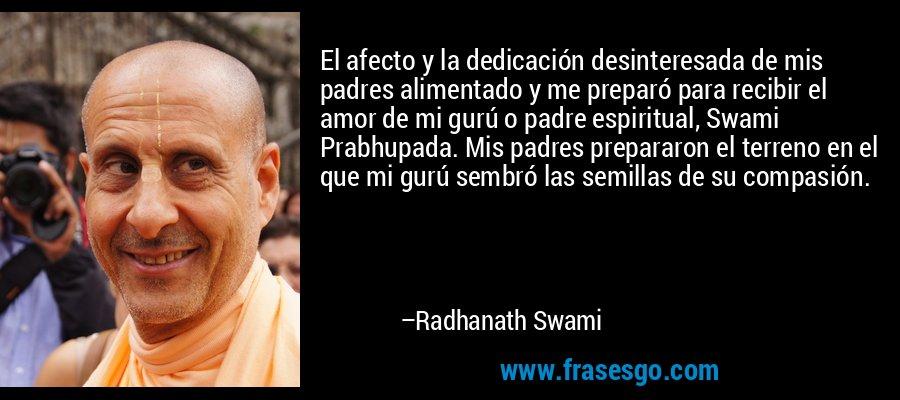 El afecto y la dedicación desinteresada de mis padres alimentado y me preparó para recibir el amor de mi gurú o padre espiritual, Swami Prabhupada. Mis padres prepararon el terreno en el que mi gurú sembró las semillas de su compasión. – Radhanath Swami