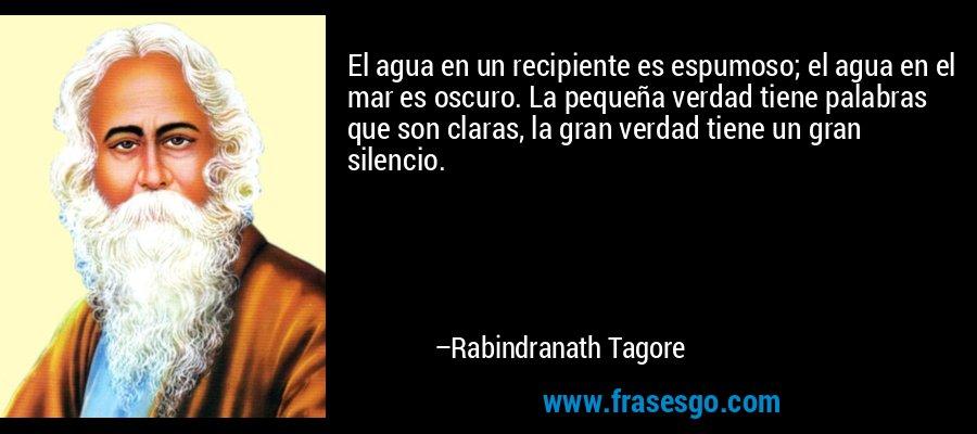 El agua en un recipiente es espumoso; el agua en el mar es oscuro. La pequeña verdad tiene palabras que son claras, la gran verdad tiene un gran silencio. – Rabindranath Tagore
