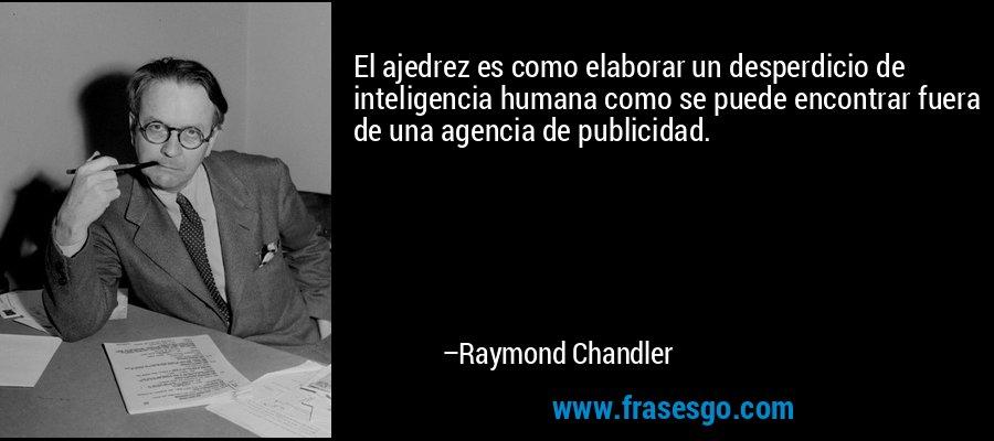 El ajedrez es como elaborar un desperdicio de inteligencia humana como se puede encontrar fuera de una agencia de publicidad. – Raymond Chandler
