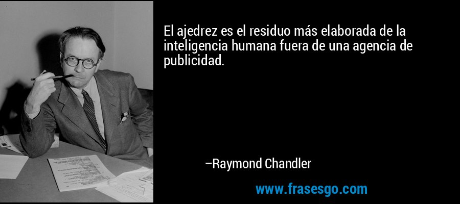 El ajedrez es el residuo más elaborada de la inteligencia humana fuera de una agencia de publicidad. – Raymond Chandler