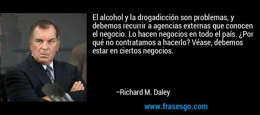 El alcohol y la drogadicción son problemas, y debemos recurrir a agencias externas que conocen el negocio. Lo hacen negocios en todo el país. ¿Por qué no contratamos a hacerlo? Véase, debemos estar en ciertos negocios. – Richard M. Daley