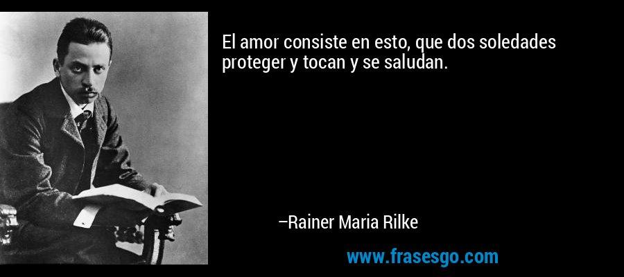El amor consiste en esto, que dos soledades proteger y tocan y se saludan. – Rainer Maria Rilke