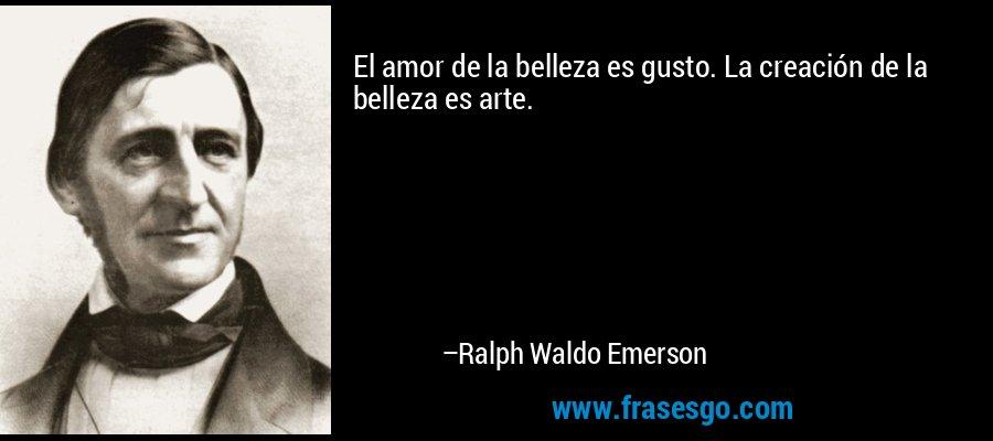 El amor de la belleza es gusto. La creación de la belleza es arte. – Ralph Waldo Emerson