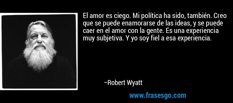 El amor es ciego. Mi política ha sido, también. Creo que se puede enamorarse de las ideas, y se puede caer en el amor con la gente. Es una experiencia muy subjetiva. Y yo soy fiel a esa experiencia. – Robert Wyatt