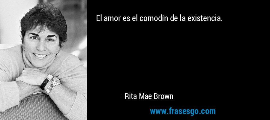 El amor es el comodín de la existencia. – Rita Mae Brown