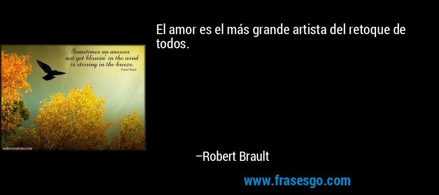 El amor es el más grande artista del retoque de todos. – Robert Brault