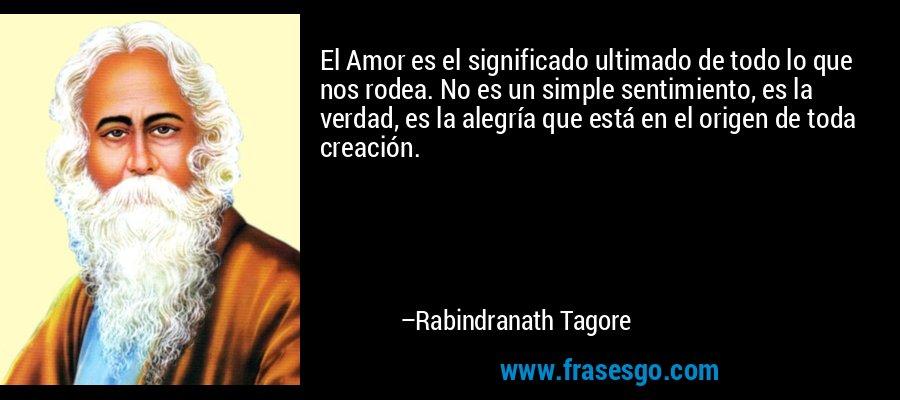 El Amor es el significado ultimado de todo lo que nos rodea. No es un simple sentimiento, es la verdad, es la alegría que está en el origen de toda creación. – Rabindranath Tagore