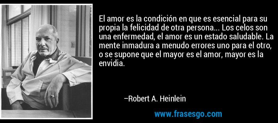El amor es la condición en que es esencial para su propia la felicidad de otra persona... Los celos son una enfermedad, el amor es un estado saludable. La mente inmadura a menudo errores uno para el otro, o se supone que el mayor es el amor, mayor es la envidia. – Robert A. Heinlein