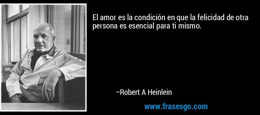 El amor es la condición en que la felicidad de otra persona es esencial para ti mismo. – Robert A Heinlein