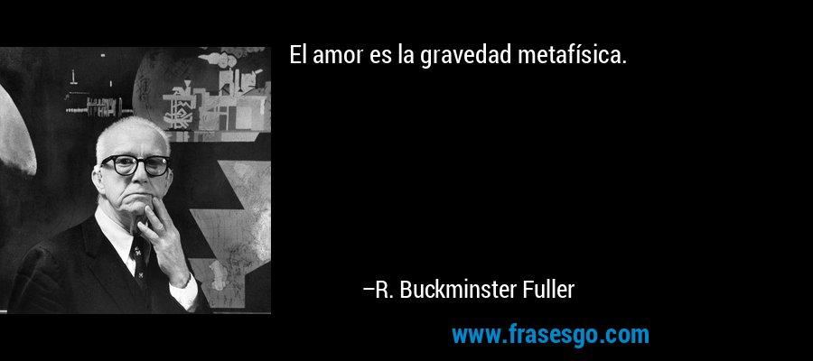 El amor es la gravedad metafísica. – R. Buckminster Fuller