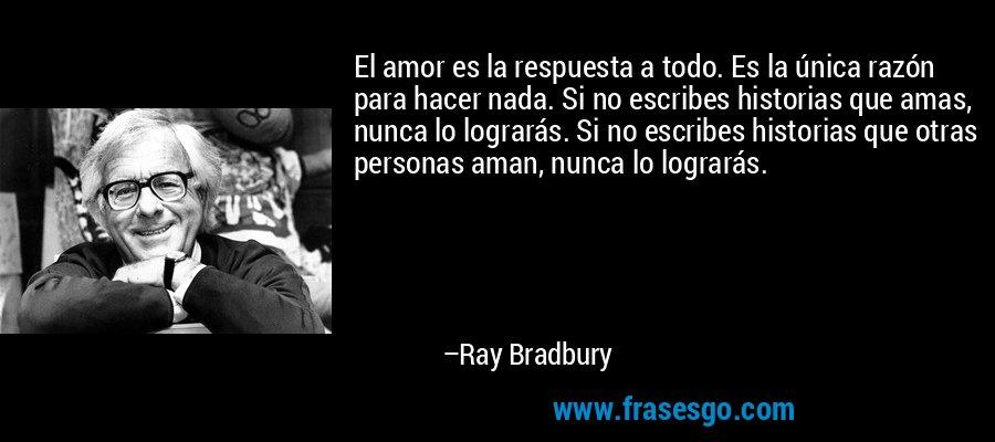 El amor es la respuesta a todo. Es la única razón para hacer nada. Si no escribes historias que amas, nunca lo lograrás. Si no escribes historias que otras personas aman, nunca lo lograrás. – Ray Bradbury
