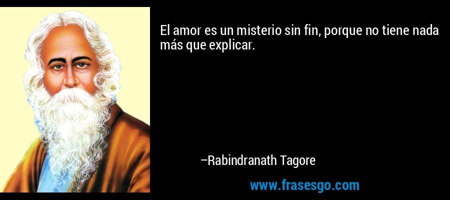 El amor es un misterio sin fin, porque no tiene nada más que explicar. – Rabindranath Tagore