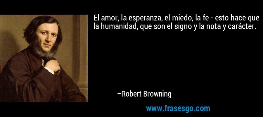 El amor, la esperanza, el miedo, la fe - esto hace que la humanidad, que son el signo y la nota y carácter. – Robert Browning