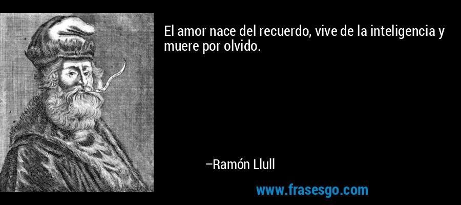 El amor nace del recuerdo, vive de la inteligencia y muere por olvido. – Ramón Llull