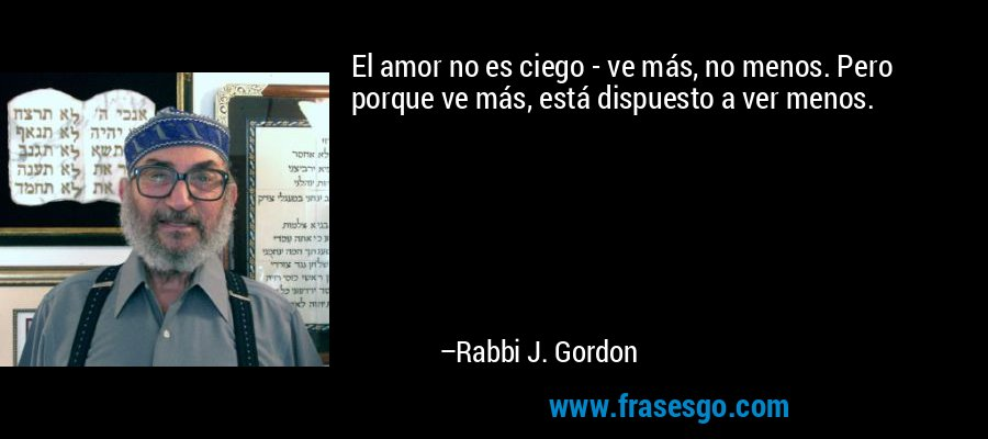 El amor no es ciego - ve más, no menos. Pero porque ve más, está dispuesto a ver menos. – Rabbi J. Gordon