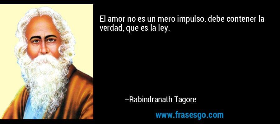 El amor no es un mero impulso, debe contener la verdad, que es la ley. – Rabindranath Tagore