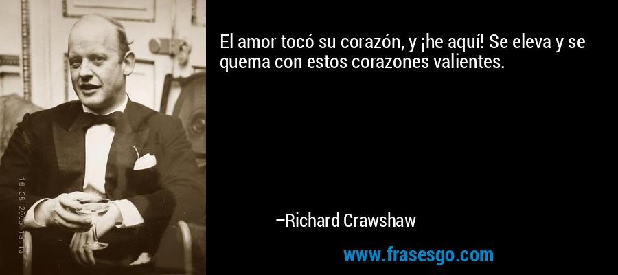 El amor tocó su corazón, y ¡he aquí! Se eleva y se quema con estos corazones valientes. – Richard Crawshaw