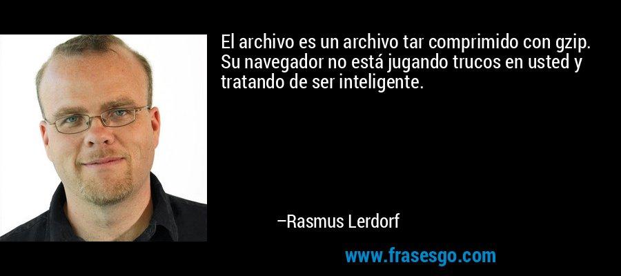 El archivo es un archivo tar comprimido con gzip. Su navegador no está jugando trucos en usted y tratando de ser inteligente. – Rasmus Lerdorf
