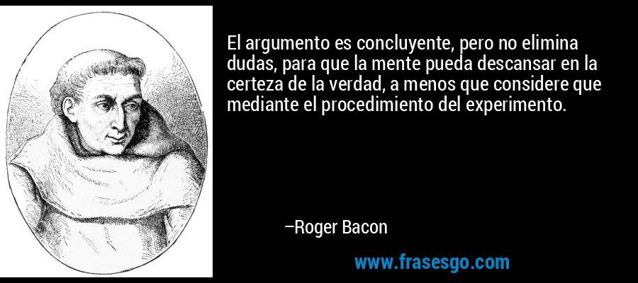 El argumento es concluyente, pero no elimina dudas, para que la mente pueda descansar en la certeza de la verdad, a menos que considere que mediante el procedimiento del experimento. – Roger Bacon