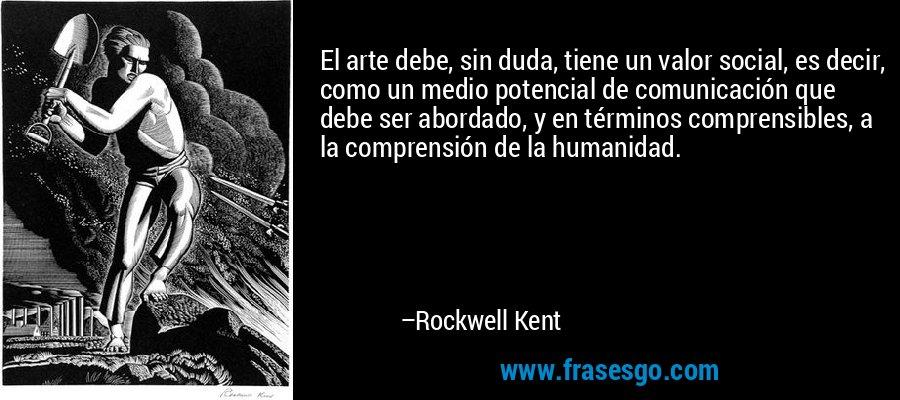 El arte debe, sin duda, tiene un valor social, es decir, como un medio potencial de comunicación que debe ser abordado, y en términos comprensibles, a la comprensión de la humanidad. – Rockwell Kent