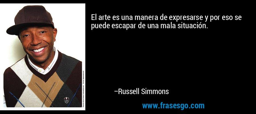 El arte es una manera de expresarse y por eso se puede escapar de una mala situación. – Russell Simmons