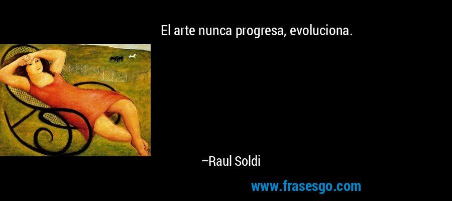 El arte nunca progresa, evoluciona. – Raul Soldi