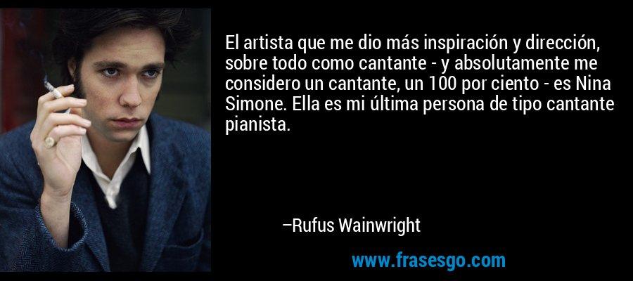 El artista que me dio más inspiración y dirección, sobre todo como cantante - y absolutamente me considero un cantante, un 100 por ciento - es Nina Simone. Ella es mi última persona de tipo cantante pianista. – Rufus Wainwright
