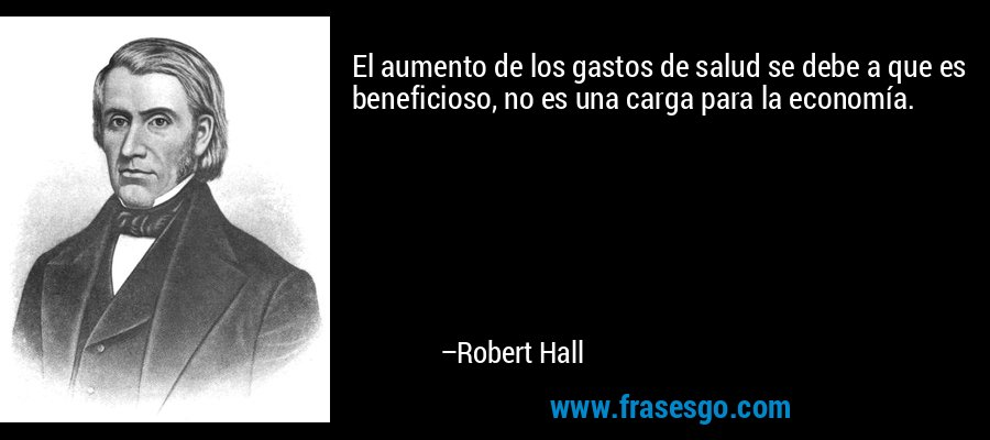 El aumento de los gastos de salud se debe a que es beneficioso, no es una carga para la economía. – Robert Hall