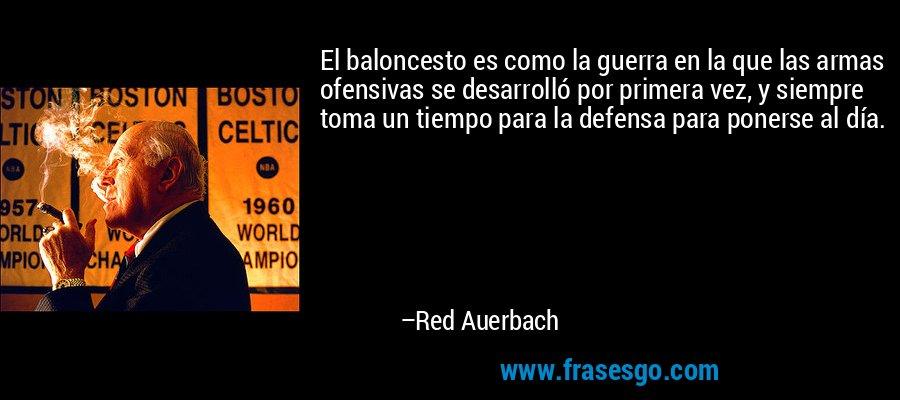 El baloncesto es como la guerra en la que las armas ofensivas se desarrolló por primera vez, y siempre toma un tiempo para la defensa para ponerse al día. – Red Auerbach