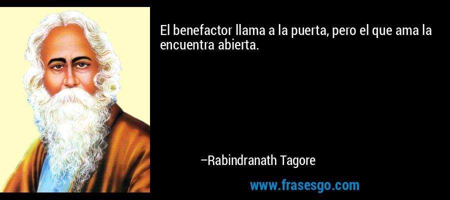 El benefactor llama a la puerta, pero el que ama la encuentra abierta. – Rabindranath Tagore