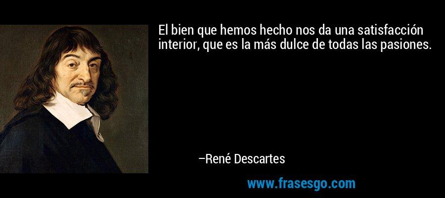 El bien que hemos hecho nos da una satisfacción interior, que es la más dulce de todas las pasiones. – René Descartes