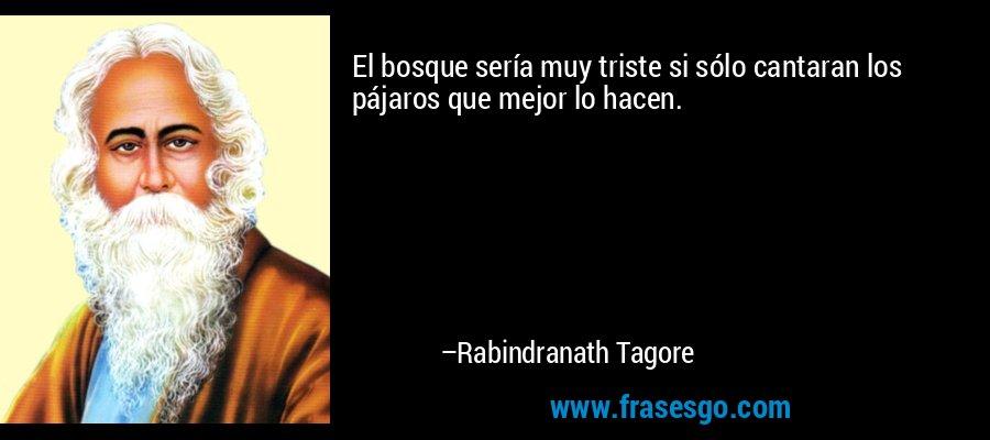 El bosque sería muy triste si sólo cantaran los pájaros que mejor lo hacen. – Rabindranath Tagore