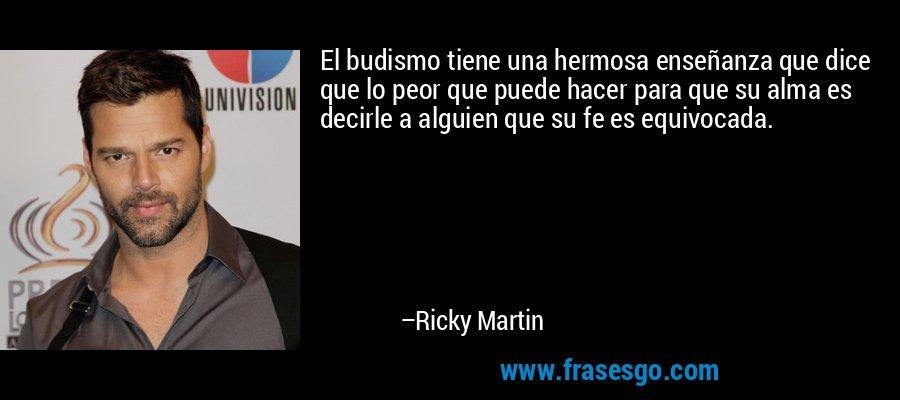 El budismo tiene una hermosa enseñanza que dice que lo peor que puede hacer para que su alma es decirle a alguien que su fe es equivocada. – Ricky Martin