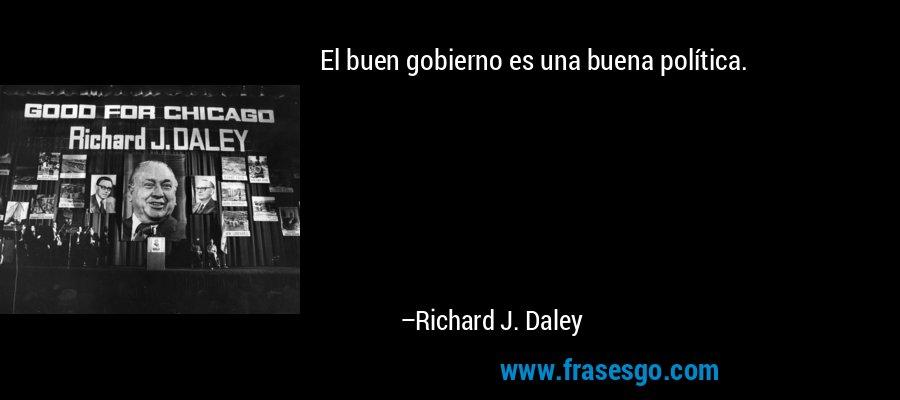 El buen gobierno es una buena política. – Richard J. Daley