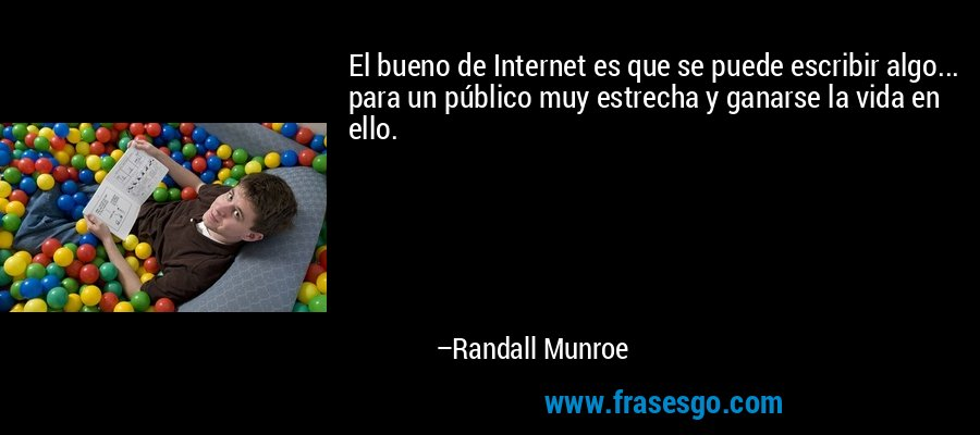 El bueno de Internet es que se puede escribir algo... para un público muy estrecha y ganarse la vida en ello. – Randall Munroe