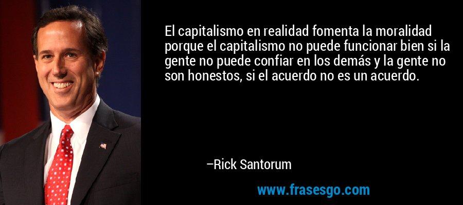 El capitalismo en realidad fomenta la moralidad porque el capitalismo no puede funcionar bien si la gente no puede confiar en los demás y la gente no son honestos, si el acuerdo no es un acuerdo. – Rick Santorum