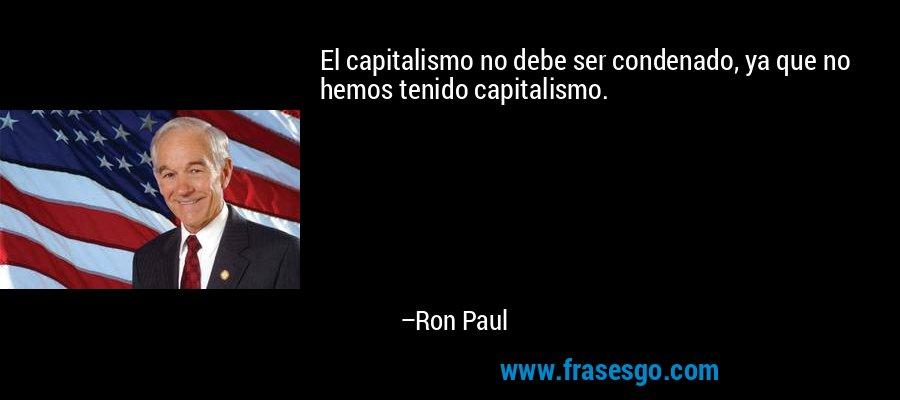 El capitalismo no debe ser condenado, ya que no hemos tenido capitalismo. – Ron Paul