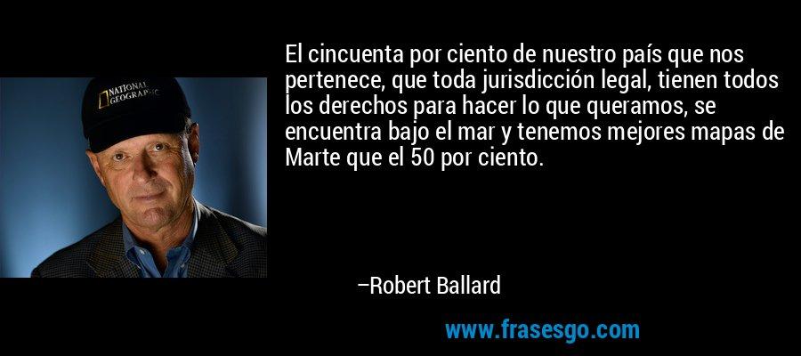 El cincuenta por ciento de nuestro país que nos pertenece, que toda jurisdicción legal, tienen todos los derechos para hacer lo que queramos, se encuentra bajo el mar y tenemos mejores mapas de Marte que el 50 por ciento. – Robert Ballard