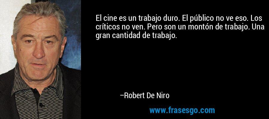 El cine es un trabajo duro. El público no ve eso. Los críticos no ven. Pero son un montón de trabajo. Una gran cantidad de trabajo. – Robert De Niro