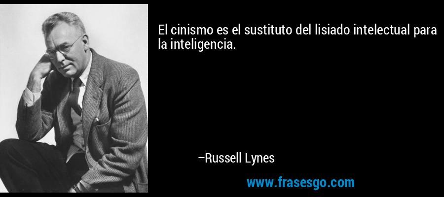 El cinismo es el sustituto del lisiado intelectual para la inteligencia. – Russell Lynes