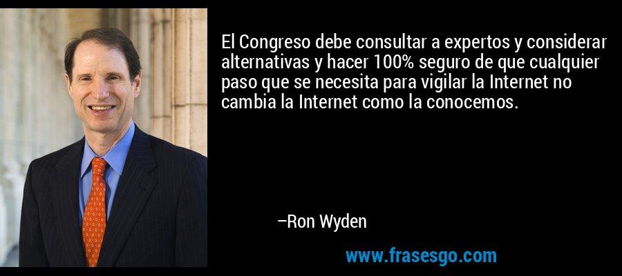 El Congreso debe consultar a expertos y considerar alternativas y hacer 100% seguro de que cualquier paso que se necesita para vigilar la Internet no cambia la Internet como la conocemos. – Ron Wyden