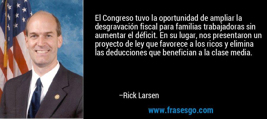 El Congreso tuvo la oportunidad de ampliar la desgravación fiscal para familias trabajadoras sin aumentar el déficit. En su lugar, nos presentaron un proyecto de ley que favorece a los ricos y elimina las deducciones que benefician a la clase media. – Rick Larsen