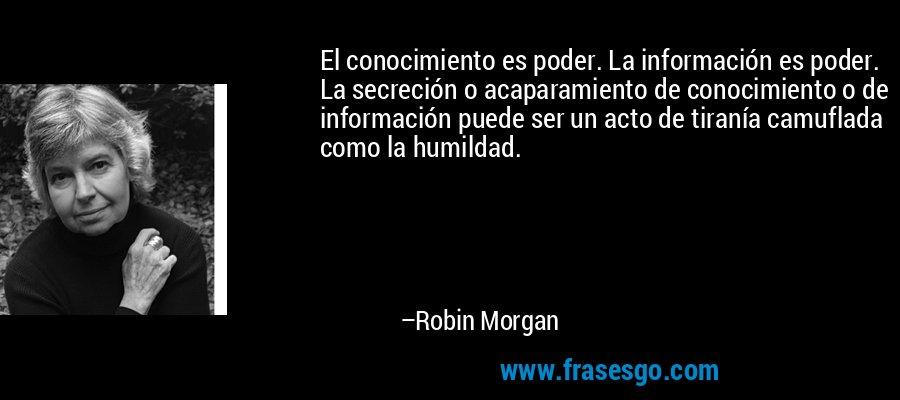 El conocimiento es poder. La información es poder. La secreción o acaparamiento de conocimiento o de información puede ser un acto de tiranía camuflada como la humildad. – Robin Morgan