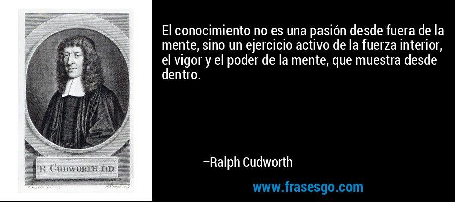 El conocimiento no es una pasión desde fuera de la mente, sino un ejercicio activo de la fuerza interior, el vigor y el poder de la mente, que muestra desde dentro. – Ralph Cudworth