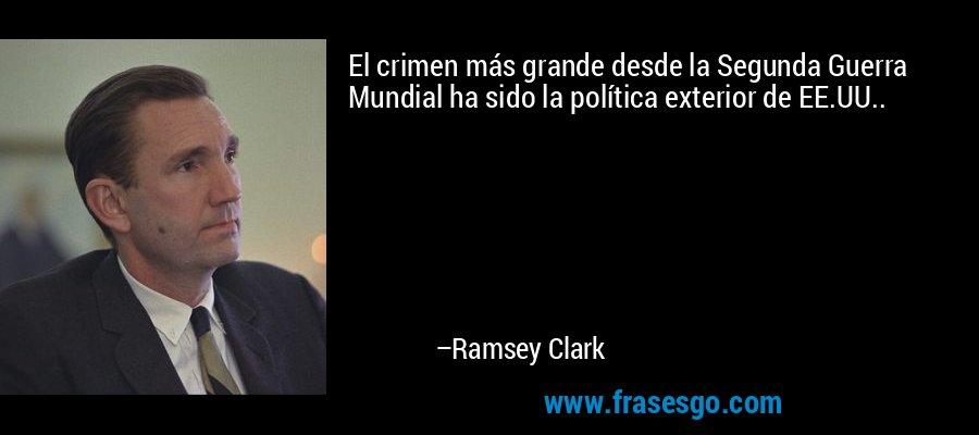 El crimen más grande desde la Segunda Guerra Mundial ha sido la política exterior de EE.UU.. – Ramsey Clark