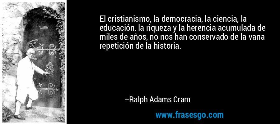 El cristianismo, la democracia, la ciencia, la educación, la riqueza y la herencia acumulada de miles de años, no nos han conservado de la vana repetición de la historia. – Ralph Adams Cram