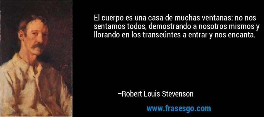 El cuerpo es una casa de muchas ventanas: no nos sentamos todos, demostrando a nosotros mismos y llorando en los transeúntes a entrar y nos encanta. – Robert Louis Stevenson