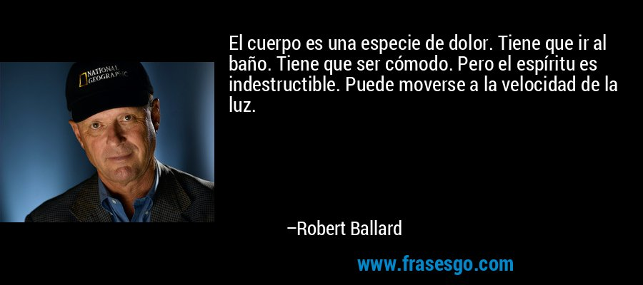 El cuerpo es una especie de dolor. Tiene que ir al baño. Tiene que ser cómodo. Pero el espíritu es indestructible. Puede moverse a la velocidad de la luz. – Robert Ballard